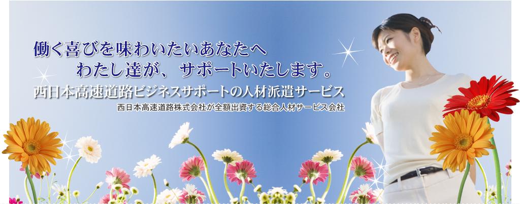 楽しく仕事をしたい、自分にあった仕事をしたい その思いが実現します。NEXCO西日本ビジネスサポートの人材派遣サービス 西日本高速道路株式会社が全額出資する人材総合会社